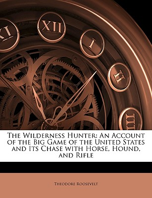 Nabu Press The Wilderness Hunter: An Account of the Big Game of the United States and Its Chase with Horse, Hound, and Rifle by Roosevelt, at Sears.com